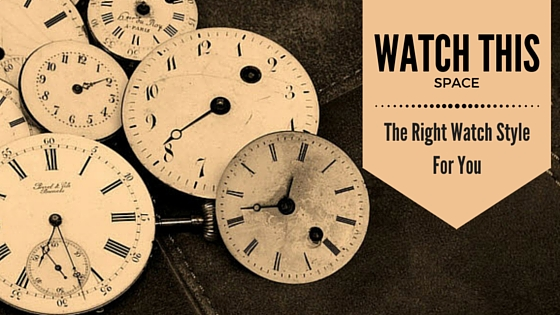 Watch this space - the right watch style for you